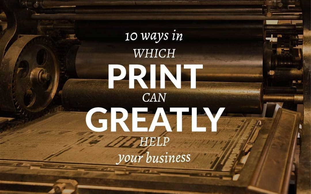 10 ways in which print can greatly help your business